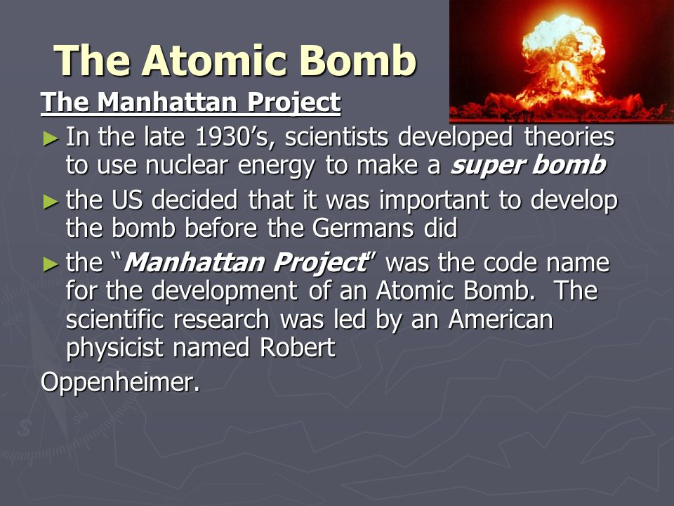 The Atomic Bomb The Manhattan Project ► In the late 1930's, scientists developed theories to use nuclear energy to make a super bomb ► the US decided that it was important to develop the bomb before the Germans did ► the Manhattan Project was the code name for the development of an Atomic Bomb.