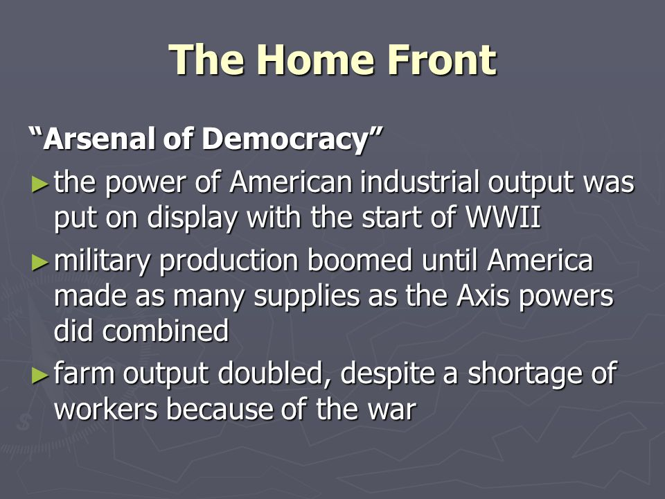 The Home Front Arsenal of Democracy ► the power of American industrial output was put on display with the start of WWII ► military production boomed until America made as many supplies as the Axis powers did combined ► farm output doubled, despite a shortage of workers because of the war