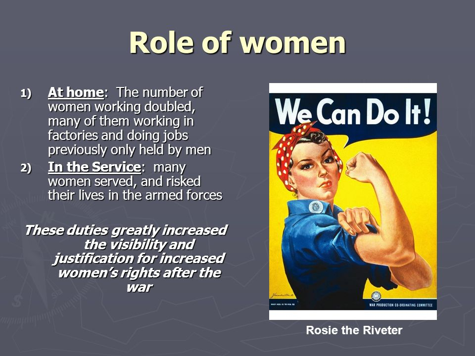 Role of women 1) At home: The number of women working doubled, many of them working in factories and doing jobs previously only held by men 2) In the Service: many women served, and risked their lives in the armed forces These duties greatly increased the visibility and justification for increased women's rights after the war Rosie the Riveter