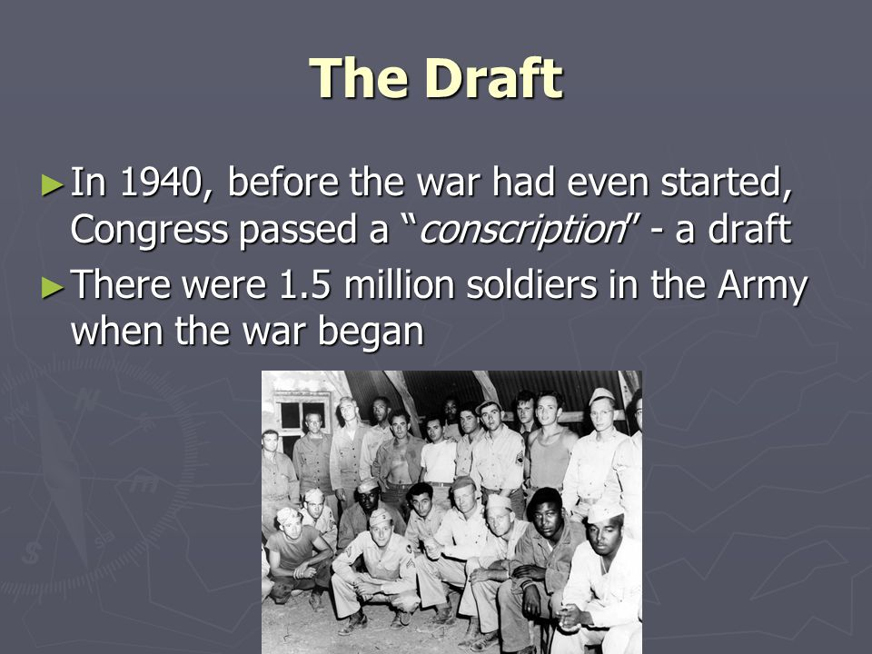 The Draft ► In 1940, before the war had even started, Congress passed a conscription - a draft ► There were 1.5 million soldiers in the Army when the war began