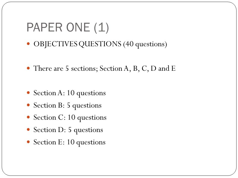 PAPER ONE (1) OBJECTIVES QUESTIONS (40 questions) There are 5 sections; Section A, B, C, D and E Section A: 10 questions Section B: 5 questions Section C: 10 questions Section D: 5 questions Section E: 10 questions