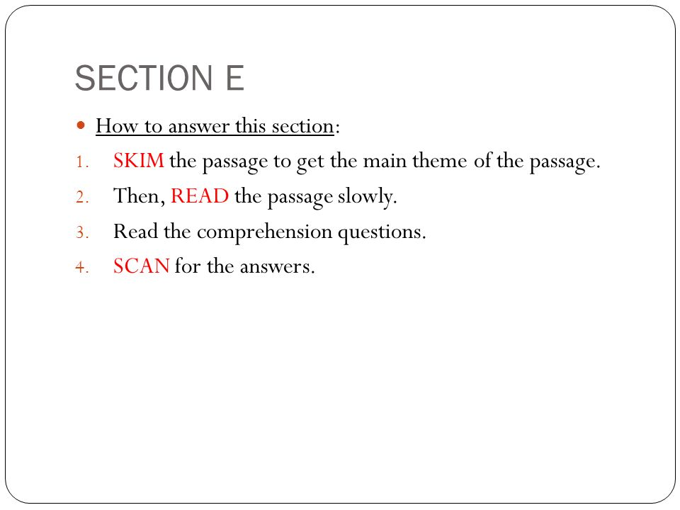 SECTION E How to answer this section: 1. SKIM the passage to get the main theme of the passage.