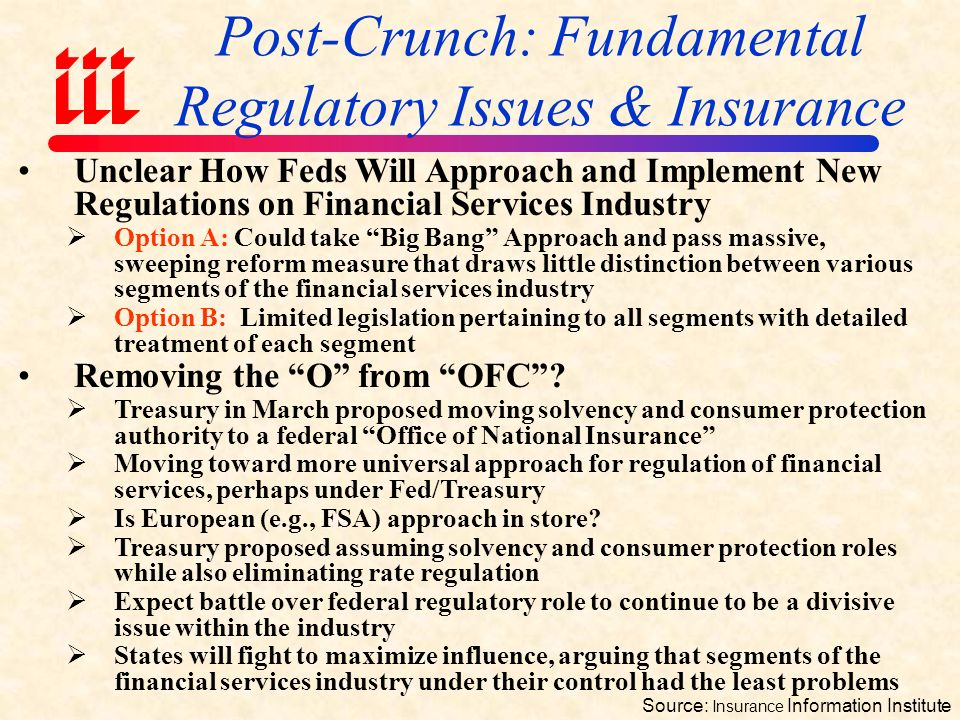 Post-Crunch: Fundamental Regulatory Issues & Insurance Source: Insurance Information Institute Federal Encroachment on Regulation of Insurance in Certain Amid a Regulatory Tsunami  $123 billion in loans to AIG makes increased federal involvement in insurance regulation a certainty  States will lose some of their regulatory authority  What Feds get/what states lose is unclear Removing the O from OFC .
