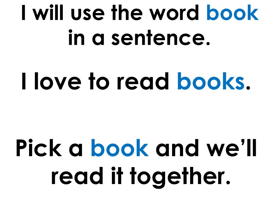 I will use the word book in a sentence. I love to read books.