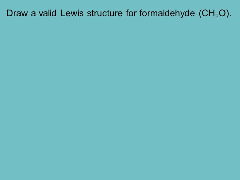 Draw a valid Lewis structure for formaldehyde (CH 2 O).