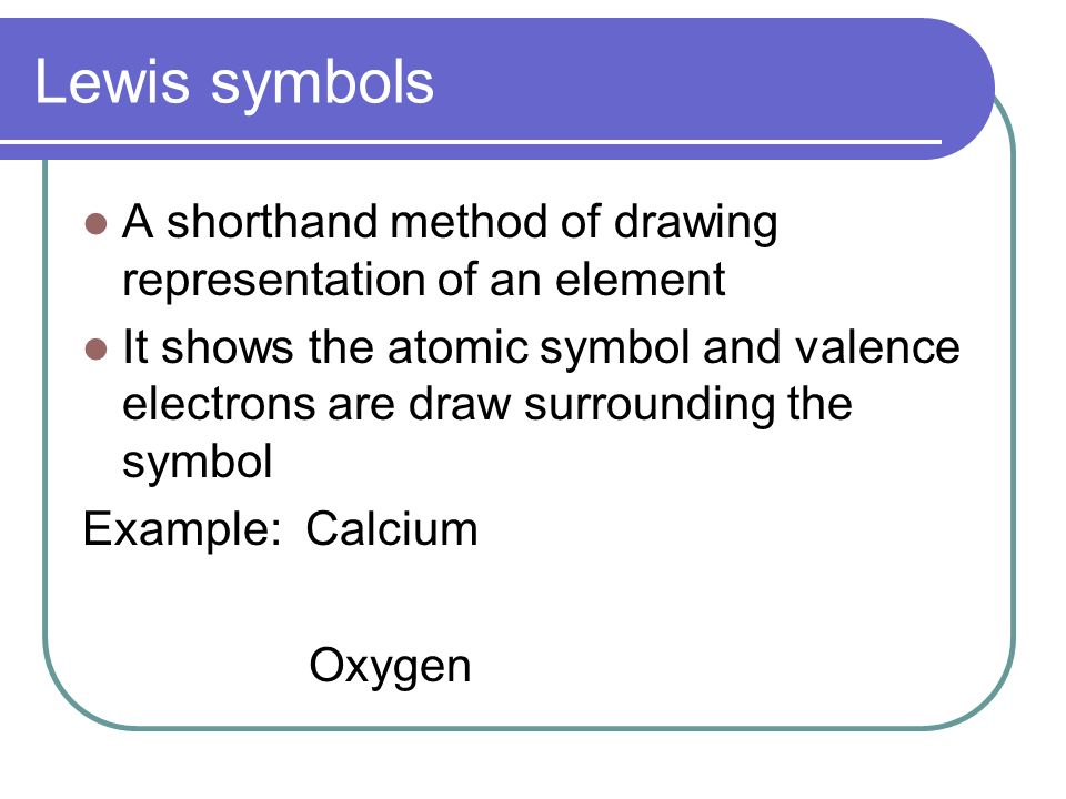 Lewis symbols A shorthand method of drawing representation of an element It shows the atomic symbol and valence electrons are draw surrounding the symbol Example: Calcium Oxygen