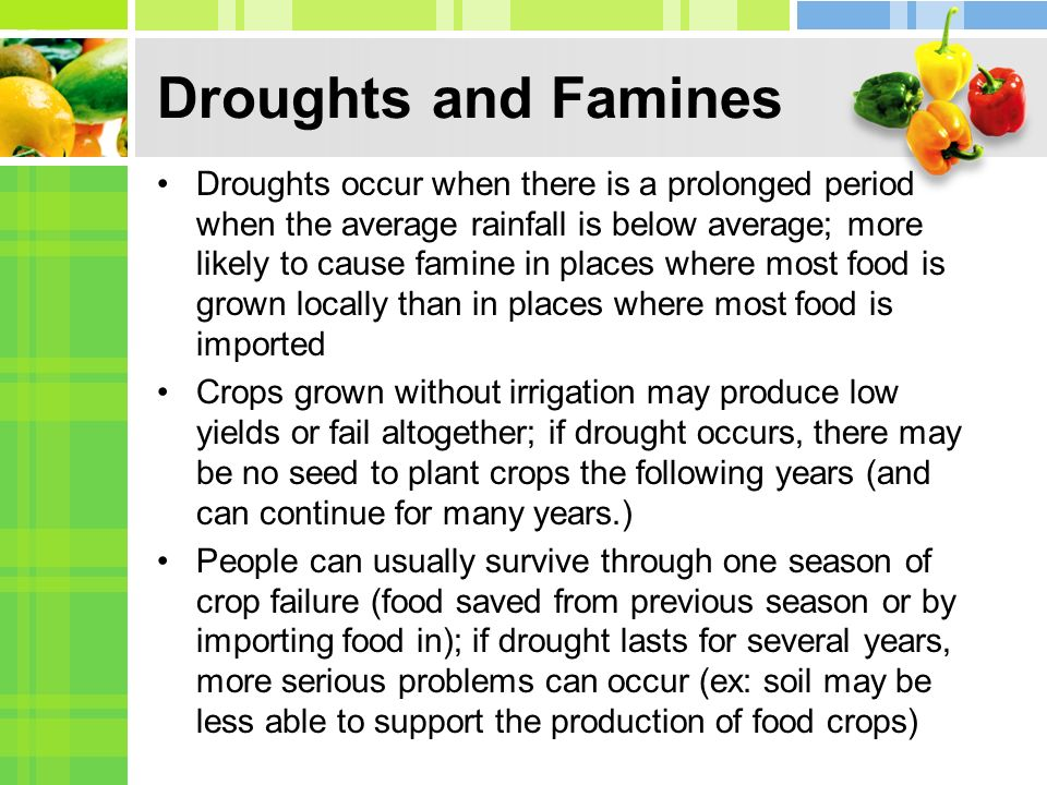 Droughts and Famines Droughts occur when there is a prolonged period when the average rainfall is below average; more likely to cause famine in places where most food is grown locally than in places where most food is imported Crops grown without irrigation may produce low yields or fail altogether; if drought occurs, there may be no seed to plant crops the following years (and can continue for many years.) People can usually survive through one season of crop failure (food saved from previous season or by importing food in); if drought lasts for several years, more serious problems can occur (ex: soil may be less able to support the production of food crops)