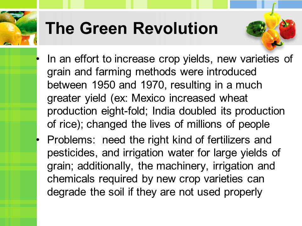 The Green Revolution In an effort to increase crop yields, new varieties of grain and farming methods were introduced between 1950 and 1970, resulting in a much greater yield (ex: Mexico increased wheat production eight-fold; India doubled its production of rice); changed the lives of millions of people Problems: need the right kind of fertilizers and pesticides, and irrigation water for large yields of grain; additionally, the machinery, irrigation and chemicals required by new crop varieties can degrade the soil if they are not used properly