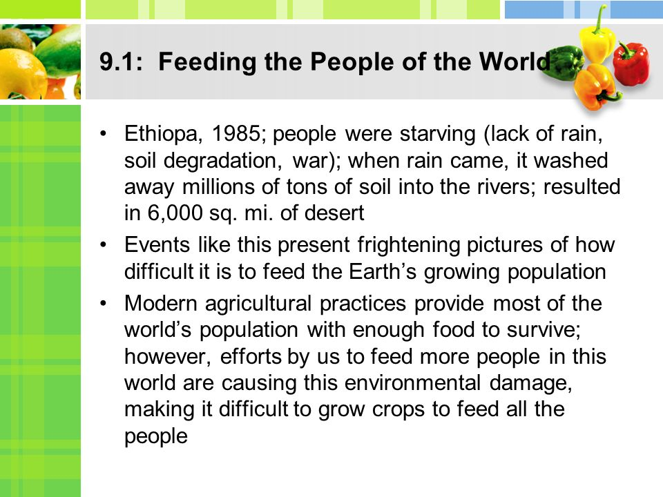 9.1: Feeding the People of the World Ethiopa, 1985; people were starving (lack of rain, soil degradation, war); when rain came, it washed away millions of tons of soil into the rivers; resulted in 6,000 sq.