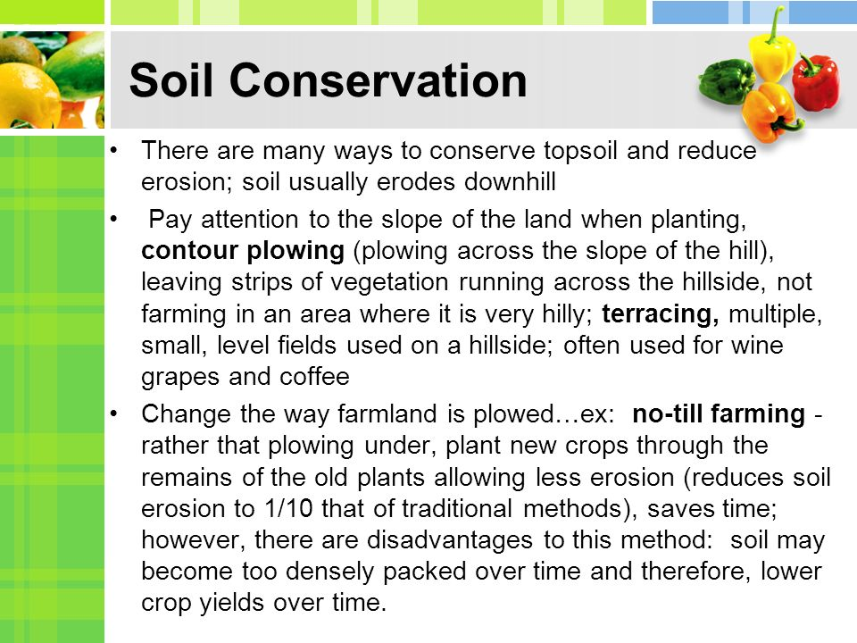 Soil Conservation There are many ways to conserve topsoil and reduce erosion; soil usually erodes downhill Pay attention to the slope of the land when planting, contour plowing (plowing across the slope of the hill), leaving strips of vegetation running across the hillside, not farming in an area where it is very hilly; terracing, multiple, small, level fields used on a hillside; often used for wine grapes and coffee Change the way farmland is plowed…ex: no-till farming - rather that plowing under, plant new crops through the remains of the old plants allowing less erosion (reduces soil erosion to 1/10 that of traditional methods), saves time; however, there are disadvantages to this method: soil may become too densely packed over time and therefore, lower crop yields over time.