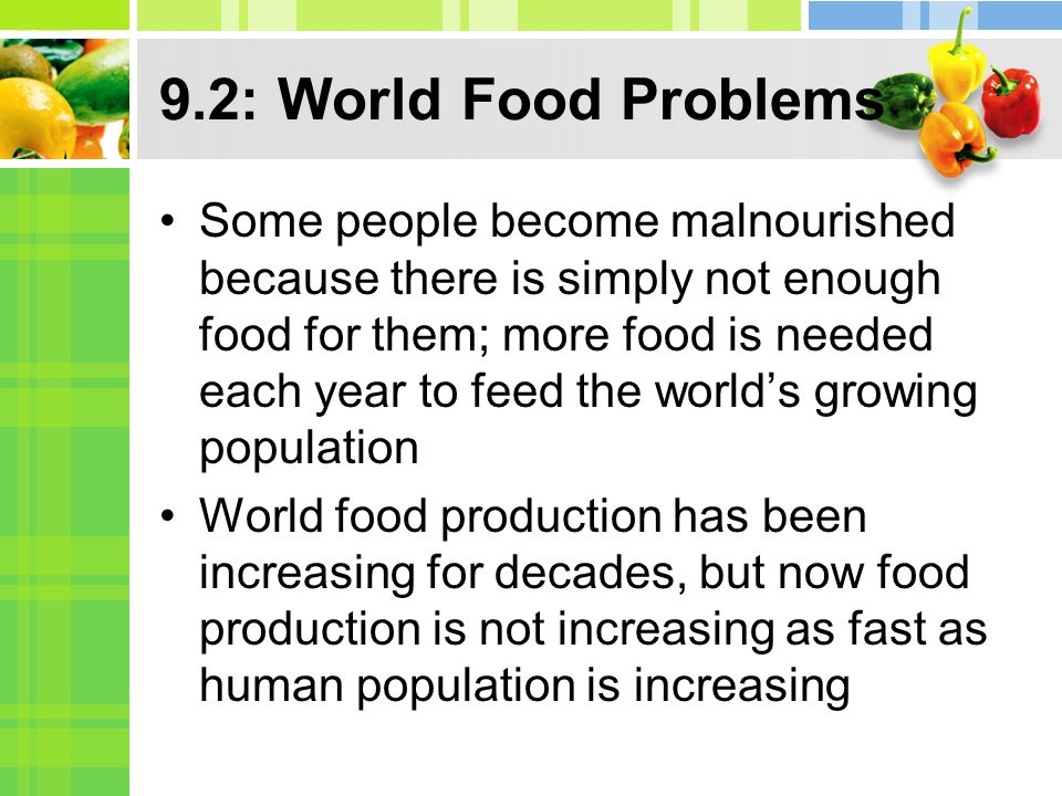 9.2: World Food Problems Some people become malnourished because there is simply not enough food for them; more food is needed each year to feed the world's growing population World food production has been increasing for decades, but now food production is not increasing as fast as human population is increasing