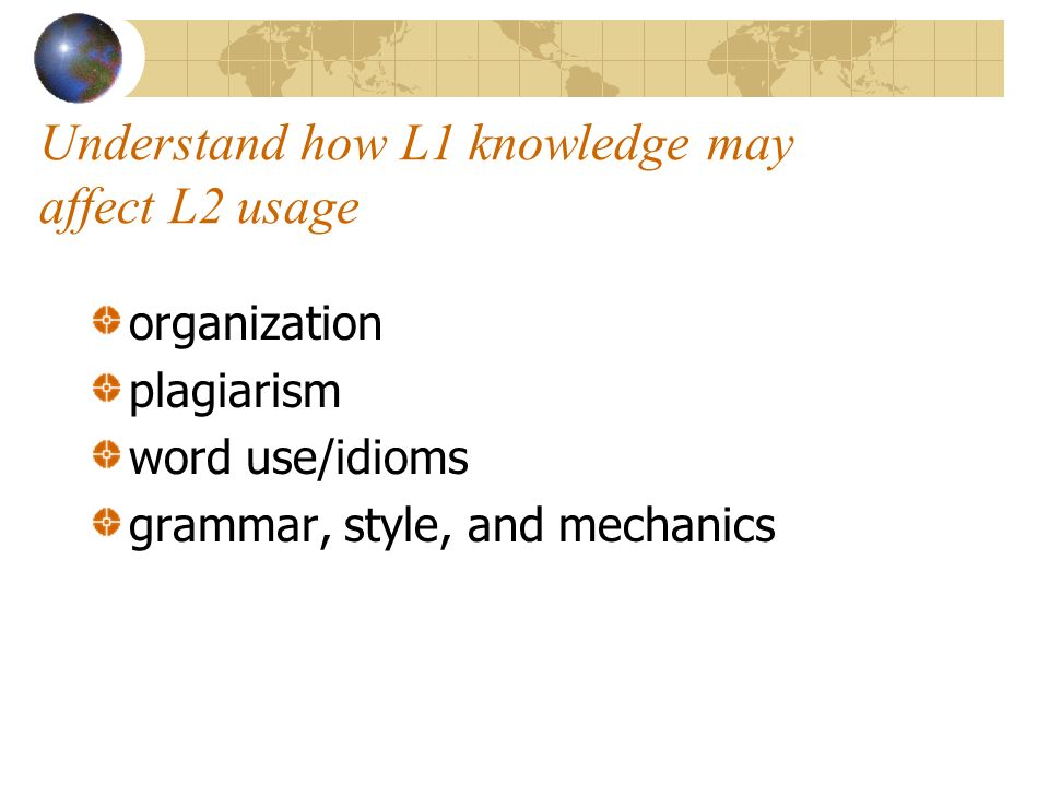 Understand how L1 knowledge may affect L2 usage organization plagiarism word use/idioms grammar, style, and mechanics