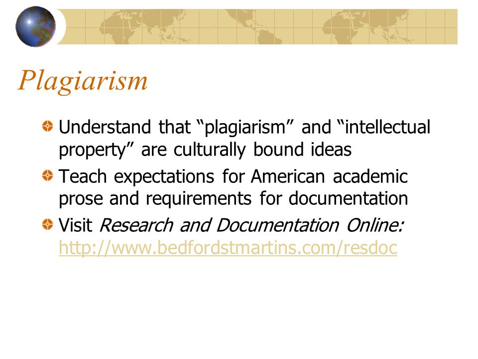 Plagiarism Understand that plagiarism and intellectual property are culturally bound ideas Teach expectations for American academic prose and requirements for documentation Visit Research and Documentation Online: http://www.bedfordstmartins.com/resdoc http://www.bedfordstmartins.com/resdoc