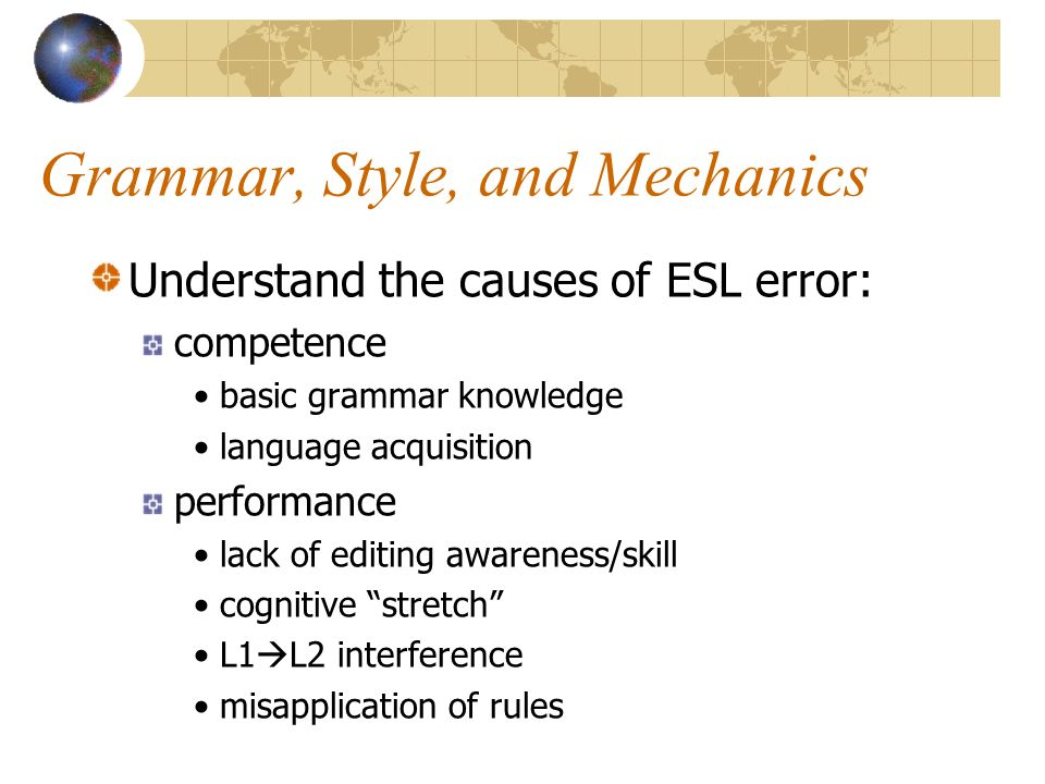 Grammar, Style, and Mechanics Understand the causes of ESL error: competence basic grammar knowledge language acquisition performance lack of editing awareness/skill cognitive stretch L1  L2 interference misapplication of rules
