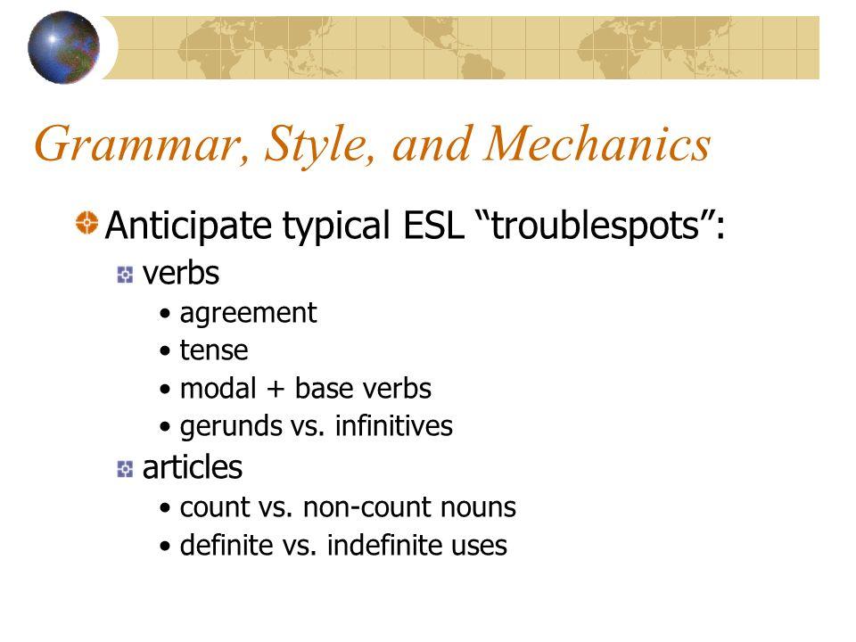 Grammar, Style, and Mechanics Anticipate typical ESL troublespots : verbs agreement tense modal + base verbs gerunds vs.