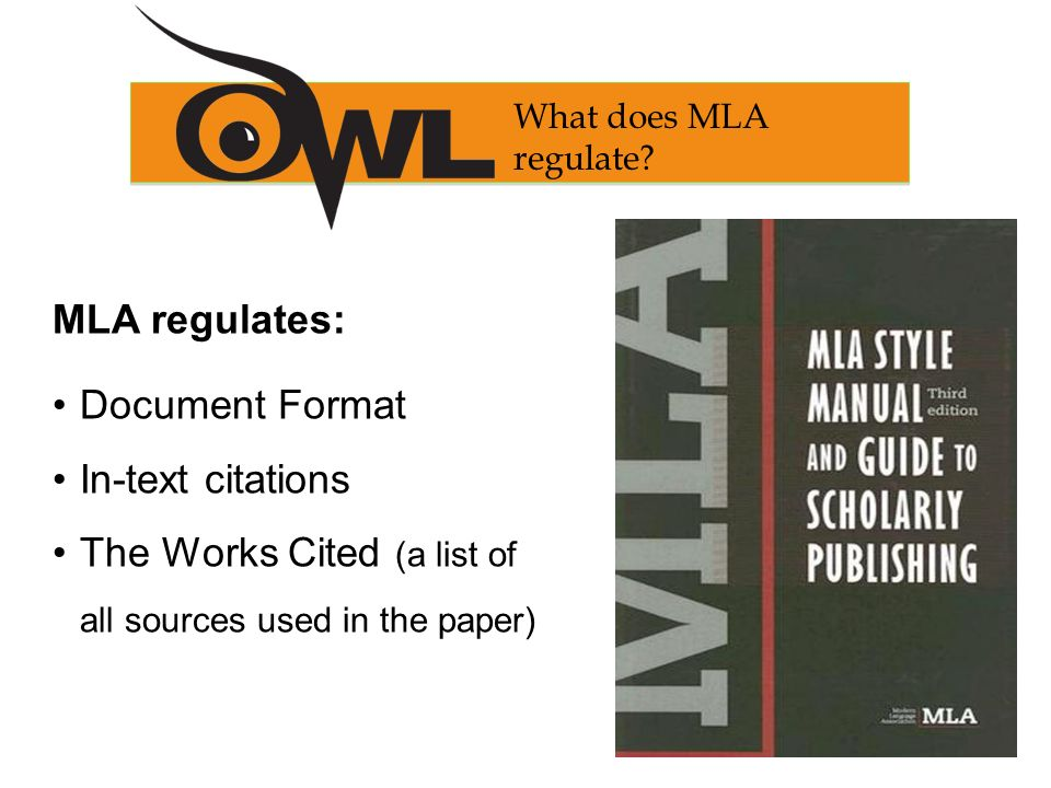 MLA regulates: Document Format In-text citations The Works Cited (a list of all sources used in the paper) What does MLA regulate