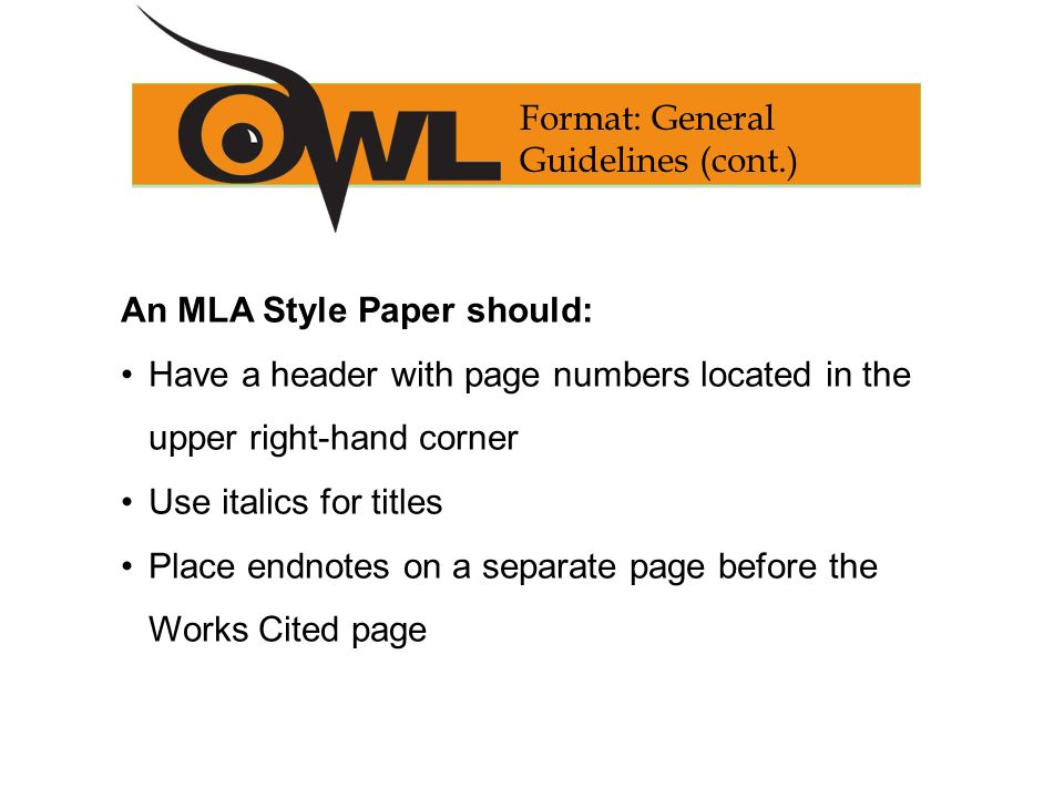 An MLA Style Paper should: Have a header with page numbers located in the upper right-hand corner Use italics for titles Place endnotes on a separate page before the Works Cited page Format: General Guidelines (cont.)