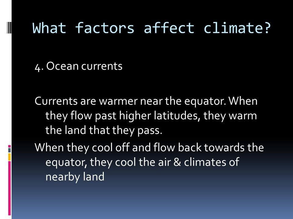 What factors affect climate. 4. Ocean currents Currents are warmer near the equator.