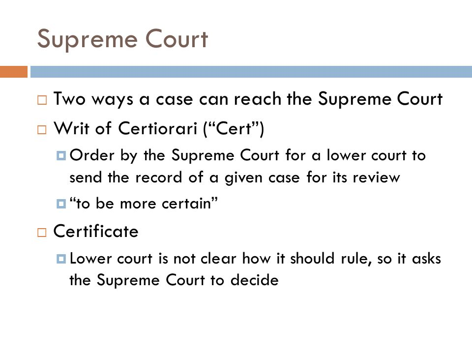 Supreme Court  Two ways a case can reach the Supreme Court  Writ of Certiorari ( Cert )  Order by the Supreme Court for a lower court to send the record of a given case for its review  to be more certain  Certificate  Lower court is not clear how it should rule, so it asks the Supreme Court to decide