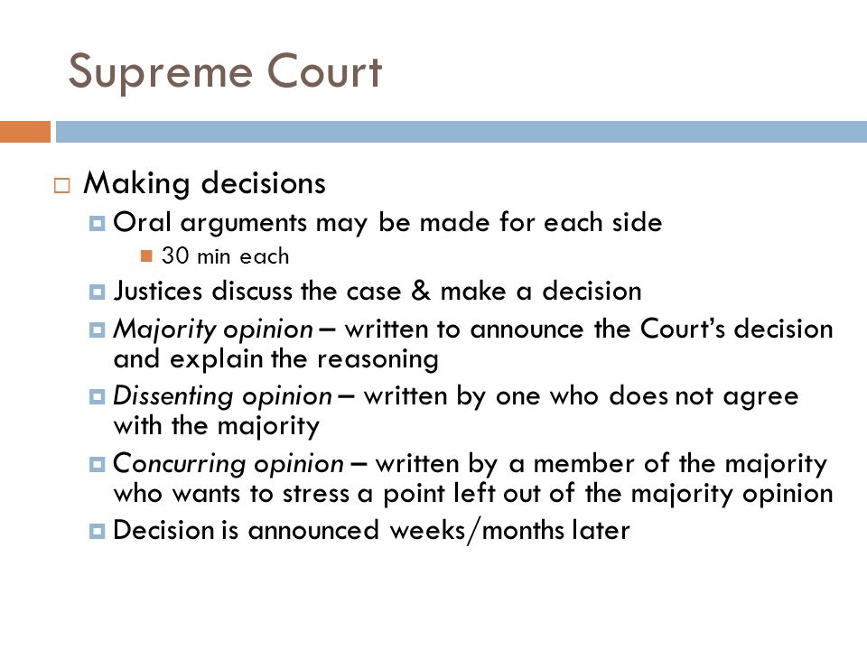 Supreme Court  Making decisions  Oral arguments may be made for each side 30 min each  Justices discuss the case & make a decision  Majority opinion – written to announce the Court's decision and explain the reasoning  Dissenting opinion – written by one who does not agree with the majority  Concurring opinion – written by a member of the majority who wants to stress a point left out of the majority opinion  Decision is announced weeks/months later