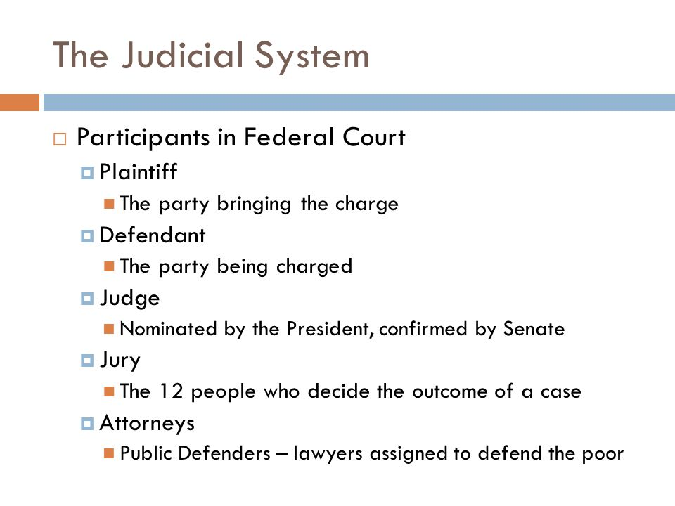 The Judicial System  Participants in Federal Court  Plaintiff The party bringing the charge  Defendant The party being charged  Judge Nominated by the President, confirmed by Senate  Jury The 12 people who decide the outcome of a case  Attorneys Public Defenders – lawyers assigned to defend the poor
