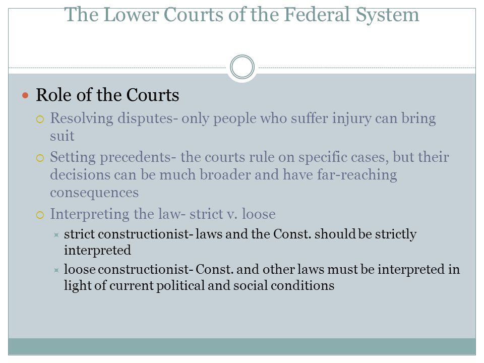 The Lower Courts of the Federal System Role of the Courts  Resolving disputes- only people who suffer injury can bring suit  Setting precedents- the courts rule on specific cases, but their decisions can be much broader and have far-reaching consequences  Interpreting the law- strict v.