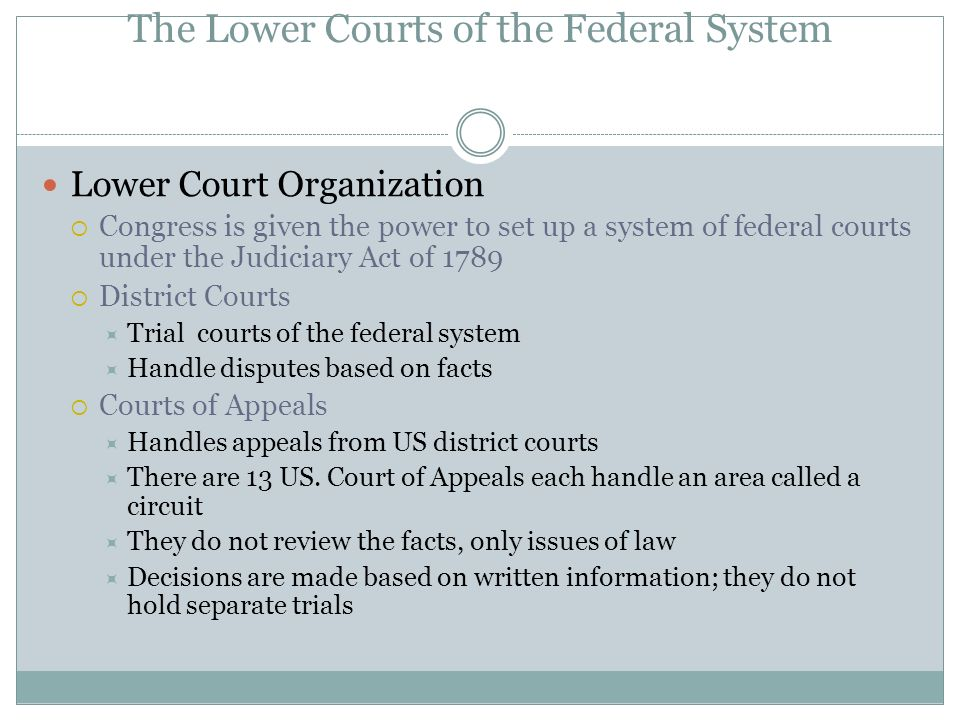 The Lower Courts of the Federal System Lower Court Organization  Congress is given the power to set up a system of federal courts under the Judiciary Act of 1789  District Courts  Trial courts of the federal system  Handle disputes based on facts  Courts of Appeals  Handles appeals from US district courts  There are 13 US.