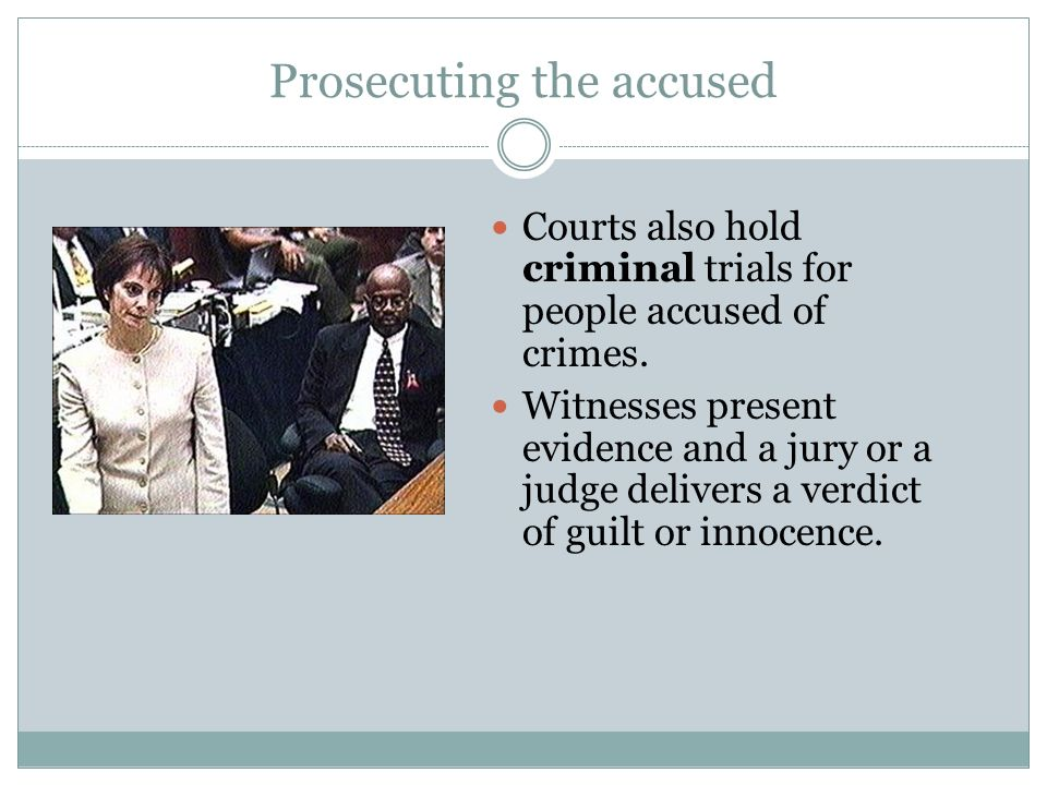 Prosecuting the accused Courts also hold criminal trials for people accused of crimes.