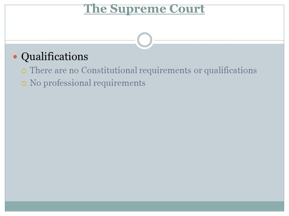 The Supreme Court Qualifications  There are no Constitutional requirements or qualifications  No professional requirements
