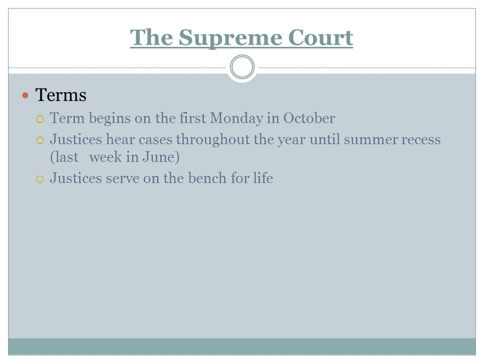 The Supreme Court Terms  Term begins on the first Monday in October  Justices hear cases throughout the year until summer recess (last week in June)  Justices serve on the bench for life
