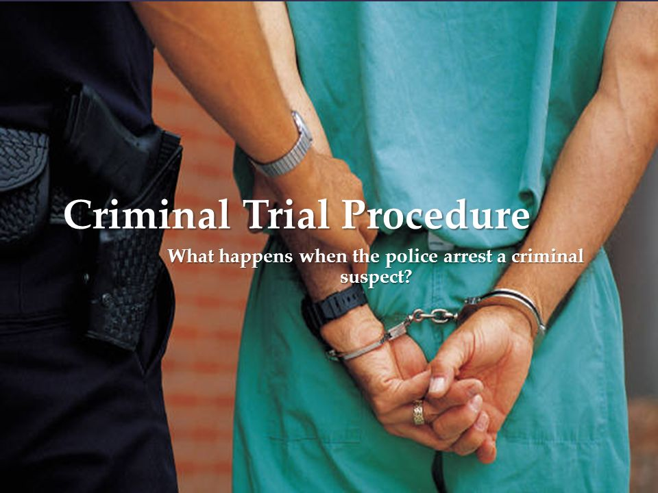 { Criminal Trial Procedure What happens when the police arrest a criminal suspect
