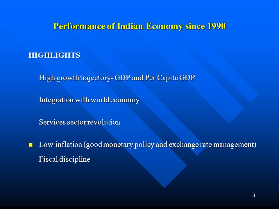 3 Performance of Indian Economy since 1990 HIGHLIGHTS High growth trajectory- GDP and Per Capita GDP Integration with world economy Services sector revolution Low inflation (good monetary policy and exchange rate management) Low inflation (good monetary policy and exchange rate management) Fiscal discipline
