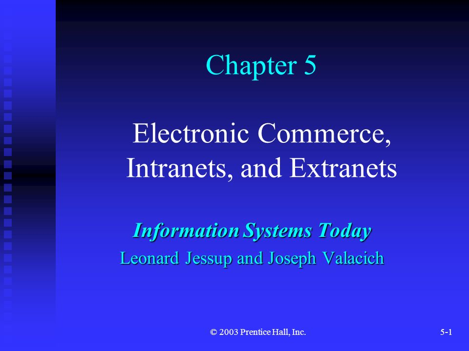 © 2003 Prentice Hall, Inc.5-1 Chapter 5 Electronic Commerce, Intranets, and Extranets Information Systems Today Leonard Jessup and Joseph Valacich