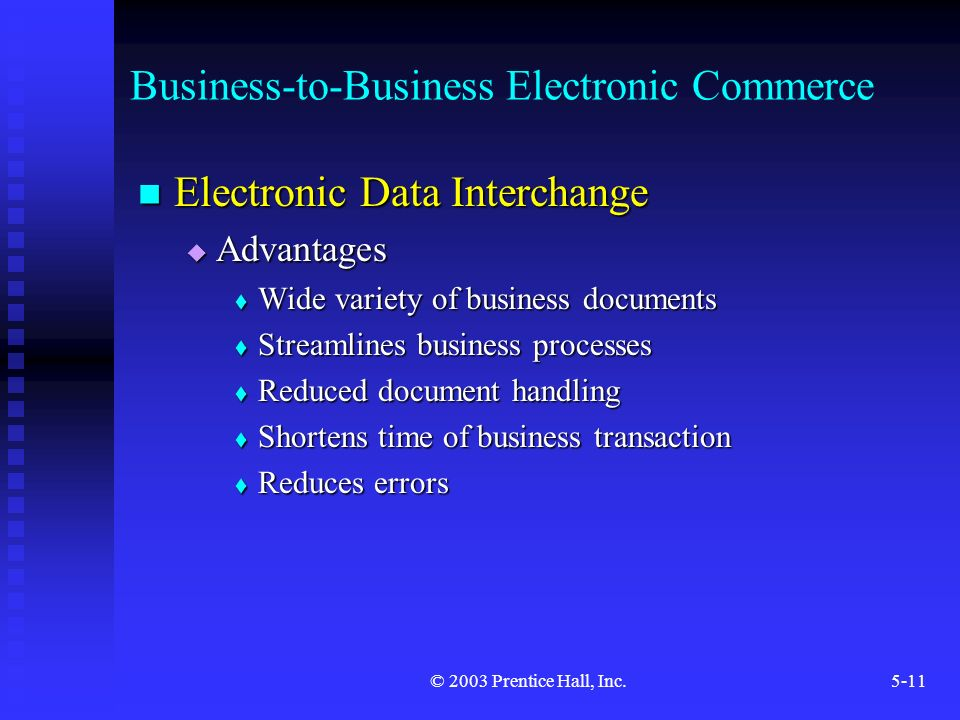 © 2003 Prentice Hall, Inc.5-11 Business-to-Business Electronic Commerce Electronic Data Interchange Electronic Data Interchange  Advantages  Wide variety of business documents  Streamlines business processes  Reduced document handling  Shortens time of business transaction  Reduces errors
