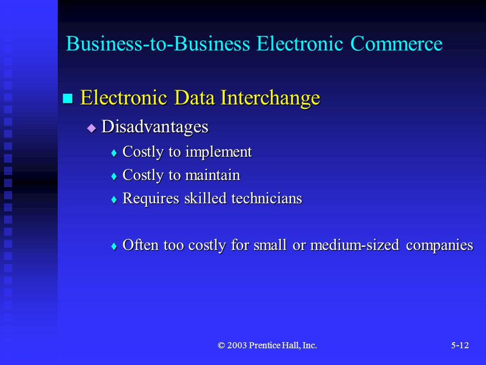 © 2003 Prentice Hall, Inc.5-12 Business-to-Business Electronic Commerce Electronic Data Interchange Electronic Data Interchange  Disadvantages  Costly to implement  Costly to maintain  Requires skilled technicians  Often too costly for small or medium-sized companies