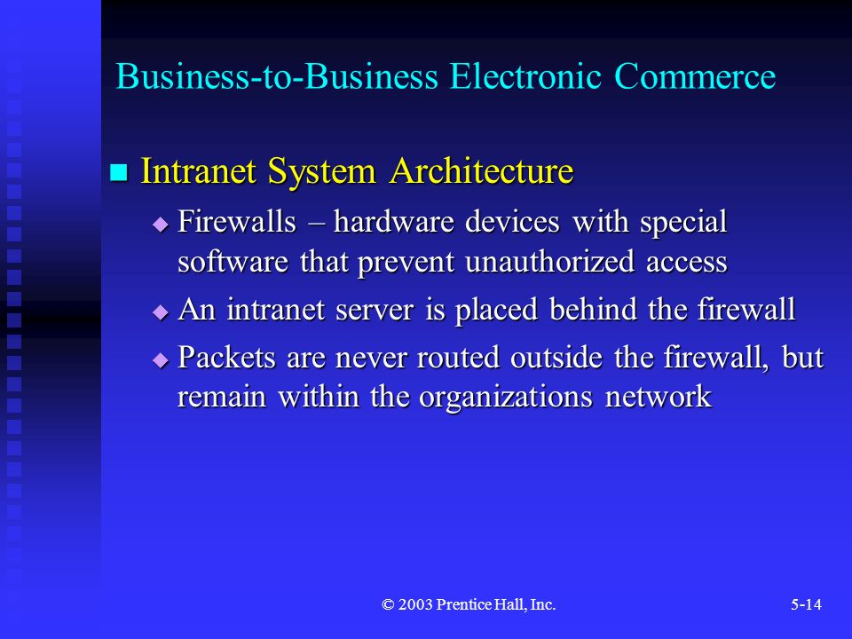 © 2003 Prentice Hall, Inc.5-14 Business-to-Business Electronic Commerce Intranet System Architecture Intranet System Architecture  Firewalls – hardware devices with special software that prevent unauthorized access  An intranet server is placed behind the firewall  Packets are never routed outside the firewall, but remain within the organizations network