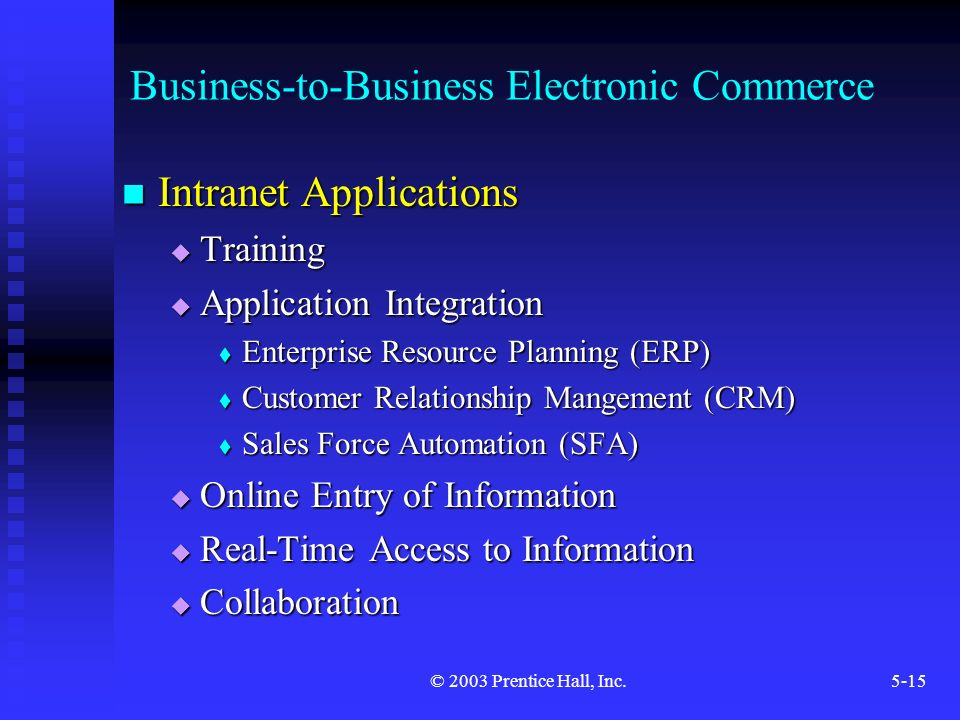 © 2003 Prentice Hall, Inc.5-15 Business-to-Business Electronic Commerce Intranet Applications Intranet Applications  Training  Application Integration  Enterprise Resource Planning (ERP)  Customer Relationship Mangement (CRM)  Sales Force Automation (SFA)  Online Entry of Information  Real-Time Access to Information  Collaboration
