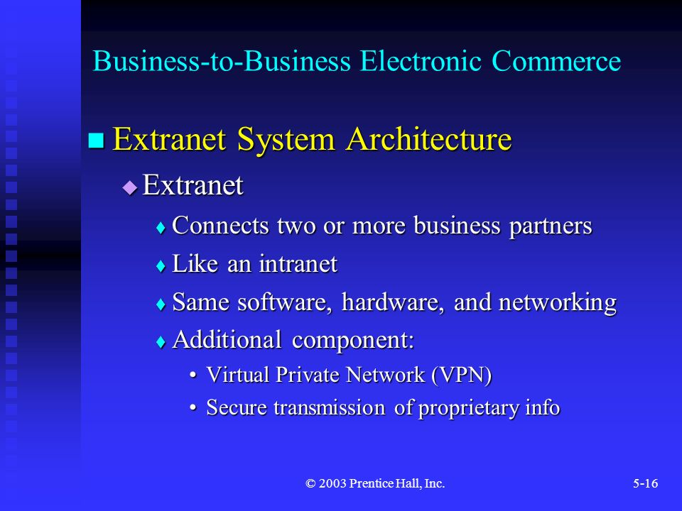 © 2003 Prentice Hall, Inc.5-16 Business-to-Business Electronic Commerce Extranet System Architecture Extranet System Architecture  Extranet  Connects two or more business partners  Like an intranet  Same software, hardware, and networking  Additional component: Virtual Private Network (VPN)Virtual Private Network (VPN) Secure transmission of proprietary infoSecure transmission of proprietary info