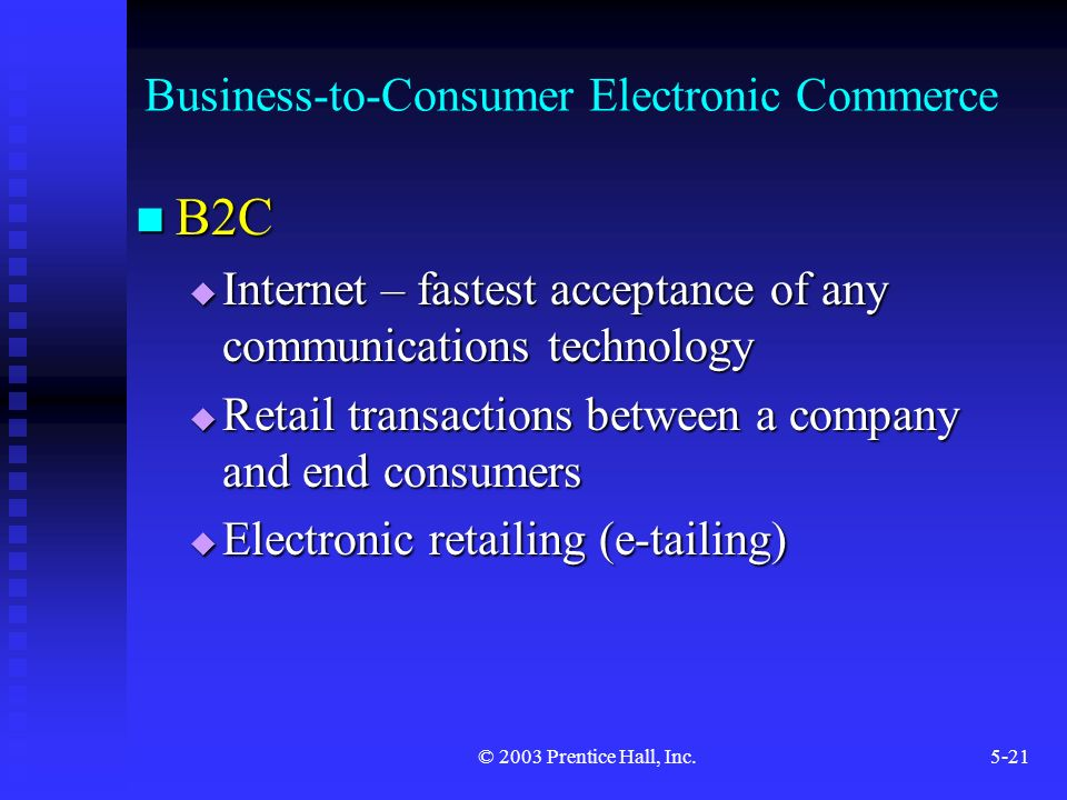 © 2003 Prentice Hall, Inc.5-21 Business-to-Consumer Electronic Commerce B2C B2C  Internet – fastest acceptance of any communications technology  Retail transactions between a company and end consumers  Electronic retailing (e-tailing)