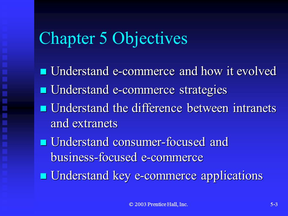 © 2003 Prentice Hall, Inc.5-3 Chapter 5 Objectives Understand e-commerce and how it evolved Understand e-commerce and how it evolved Understand e-commerce strategies Understand e-commerce strategies Understand the difference between intranets and extranets Understand the difference between intranets and extranets Understand consumer-focused and business-focused e-commerce Understand consumer-focused and business-focused e-commerce Understand key e-commerce applications Understand key e-commerce applications