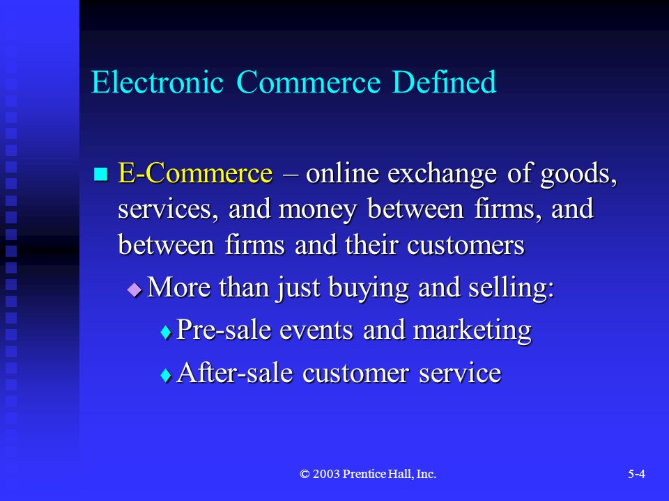 © 2003 Prentice Hall, Inc.5-4 Electronic Commerce Defined E-Commerce – online exchange of goods, services, and money between firms, and between firms and their customers E-Commerce – online exchange of goods, services, and money between firms, and between firms and their customers  More than just buying and selling:  Pre-sale events and marketing  After-sale customer service