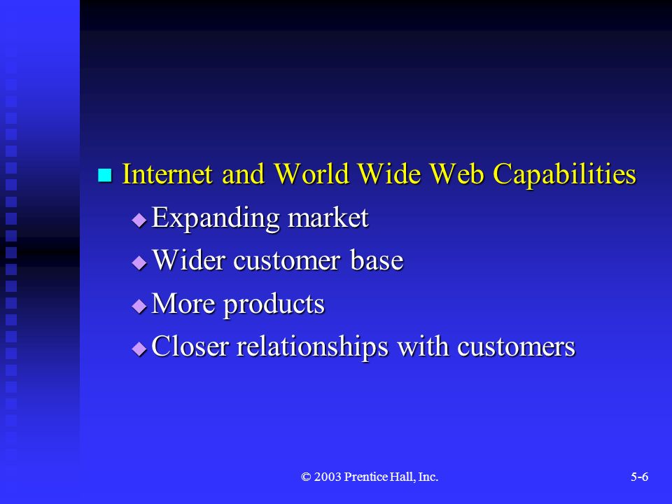 © 2003 Prentice Hall, Inc.5-6 Internet and World Wide Web Capabilities Internet and World Wide Web Capabilities  Expanding market  Wider customer base  More products  Closer relationships with customers