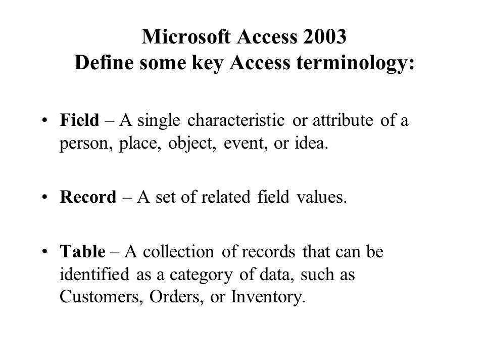 Microsoft Access 2003 Define some key Access terminology: Field – A single characteristic or attribute of a person, place, object, event, or idea.