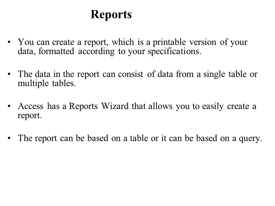Reports You can create a report, which is a printable version of your data, formatted according to your specifications.