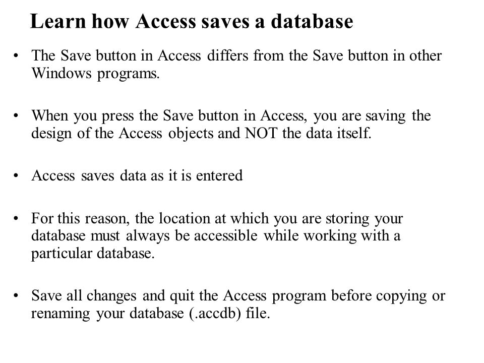 Learn how Access saves a database The Save button in Access differs from the Save button in other Windows programs.