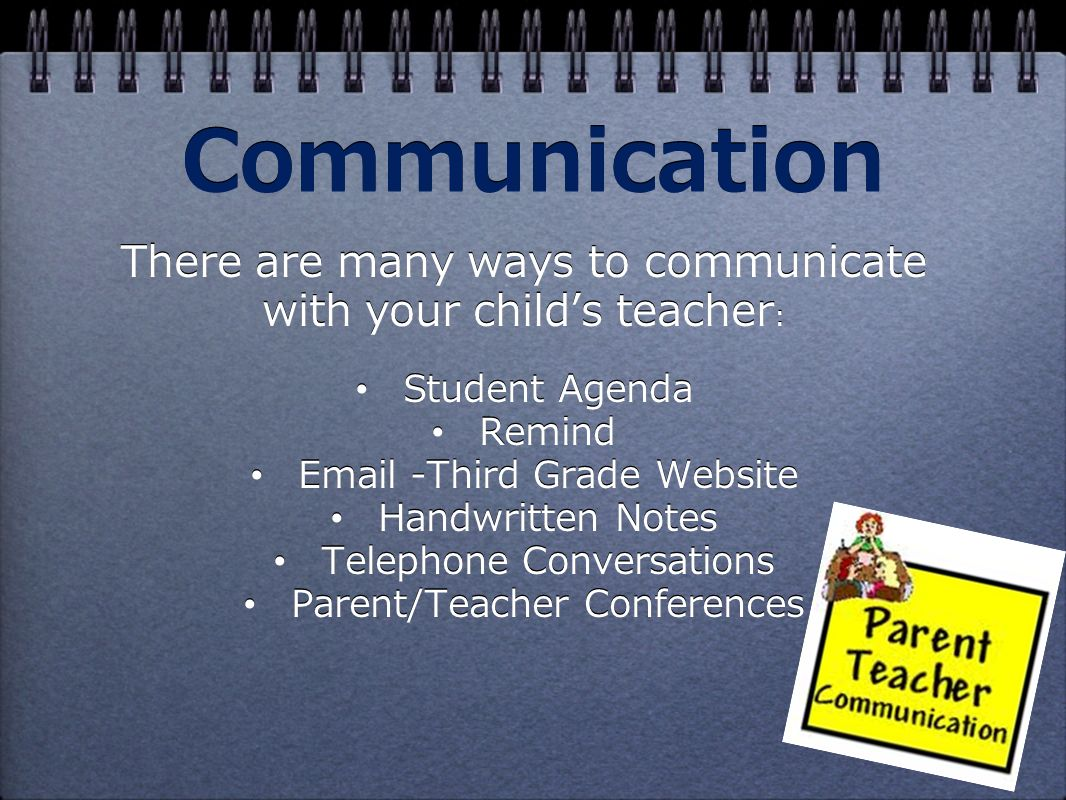 Communication There are many ways to communicate with your child's teacher : Student Agenda Remind  -Third Grade Website Handwritten Notes Telephone Conversations Parent/Teacher Conferences There are many ways to communicate with your child's teacher : Student Agenda Remind  -Third Grade Website Handwritten Notes Telephone Conversations Parent/Teacher Conferences