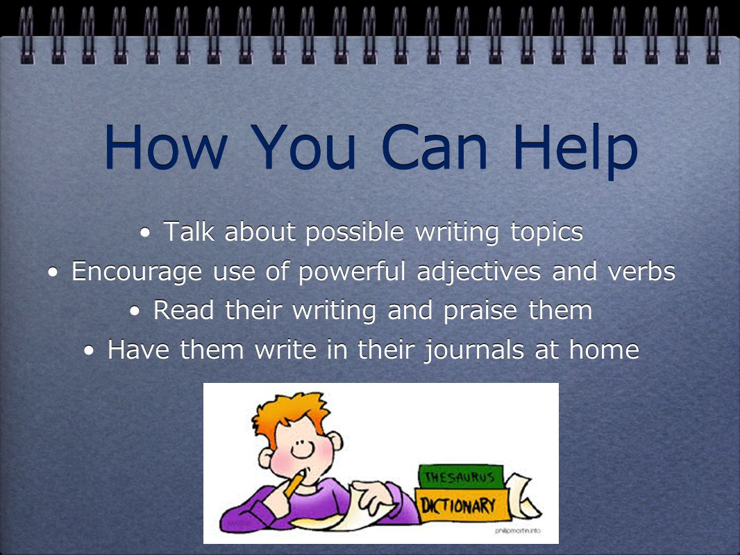How You Can Help Talk about possible writing topics Encourage use of powerful adjectives and verbs Read their writing and praise them Have them write in their journals at home Talk about possible writing topics Encourage use of powerful adjectives and verbs Read their writing and praise them Have them write in their journals at home