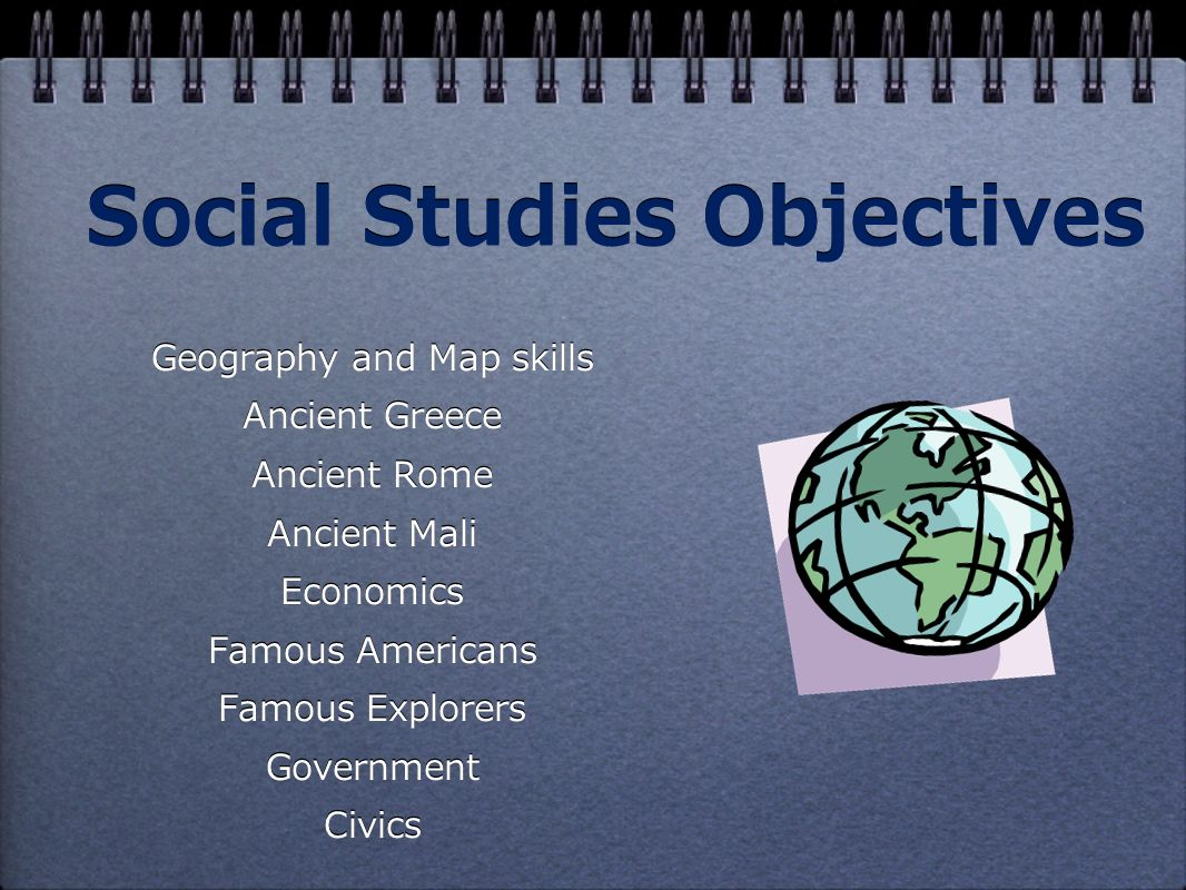 Social Studies Objectives Geography and Map skills Ancient Greece Ancient Rome Ancient Mali Economics Famous Americans Famous Explorers Government Civics Geography and Map skills Ancient Greece Ancient Rome Ancient Mali Economics Famous Americans Famous Explorers Government Civics