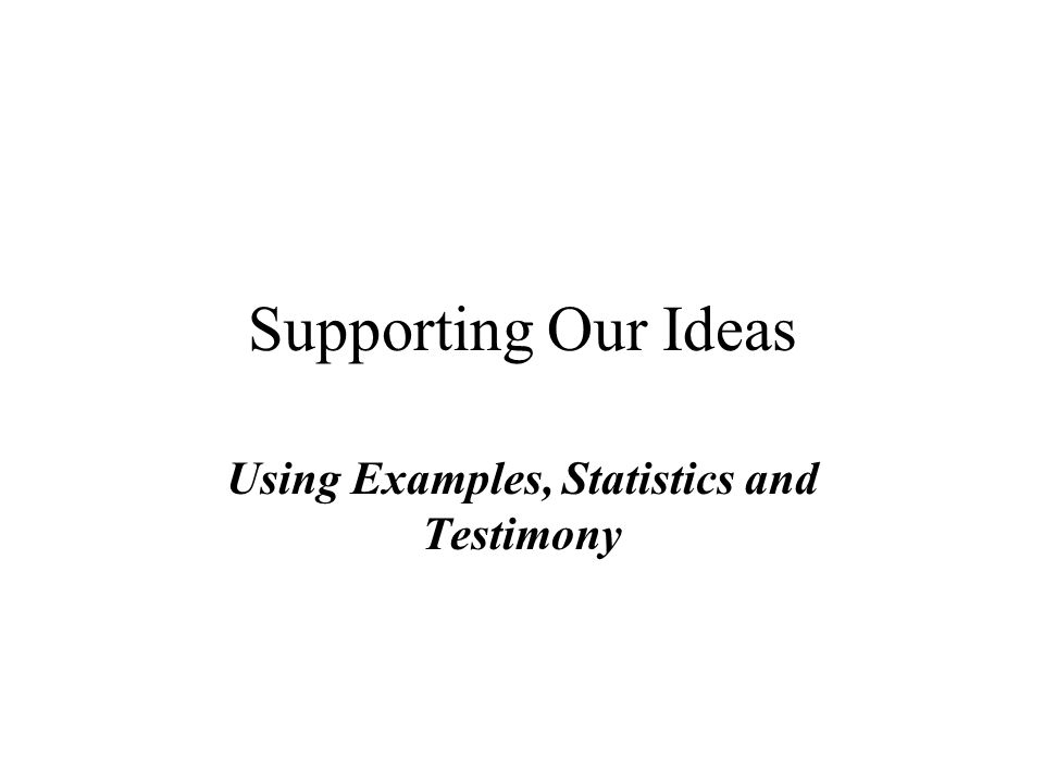 Supporting Our Ideas Using Examples Statistics And Testimony Ppt
