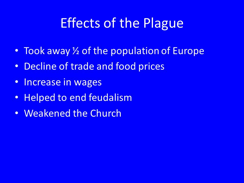 Effects of the Plague Took away ½ of the population of Europe Decline of trade and food prices Increase in wages Helped to end feudalism Weakened the Church
